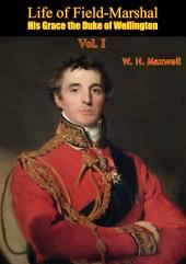Life of Field-Marshal His Grace the Duke of Wellington: Volume 1