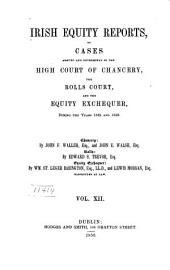 Irish Equity Reports Argued and Determined in the High Court of Chancery: The Rolls Court, and the Equity Exchequer, Volume 12