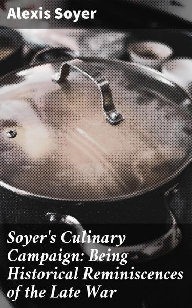 Download Soyer s Culinary Campaign  Being Historical Reminiscences of the Late War Book