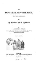 On Long, Short, and Weak Sight: And Their Treatment, by the Scientific Use of Spectacles