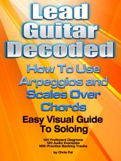 Lead Guitar Decoded: How To Apply Arpeggios and Scales Over Chords – An Easy Visual Guide To Soloing