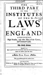 The Third Part of the Institutes of the Laws of England: Concerning High Treason, and Other Pleas of the Crown, and Criminal Causes, Part 3
