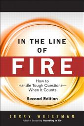 In the Line of Fire: How to Handle Tough Questions -- When It Counts, Edition 2