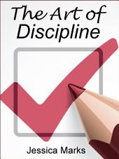 The Art of Discipline: Learn How to Use Self-Control & Self-Discipline to Finally Reach Your Goals