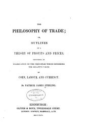 The Philosophy of Trade: Or, Outlines of a Theory of Profits and Prices, Including an Examination of the Principles which Determine the Relative Value of Corn, Labour, and Currency