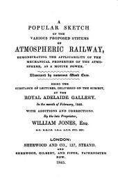 A Popular Sketch of the Various Proposed Systems of Atmospheric Railway: Demonstrating the Applicability of the Mechanical Properties of the Atmosphere, as a Motive Power : Being the Substance of Lectures, Delivered on the Subject, at the Royal Adelaide Gallery, in the Month of February, 1845 : with Additions and Corrections