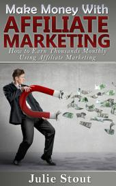 Make Money with Affiliate Marketing: How to Earn Thousands Monthly Using Affiliate Marketing