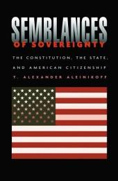 Semblances of Sovereignty: The Constitution, the State, and American Citizenship