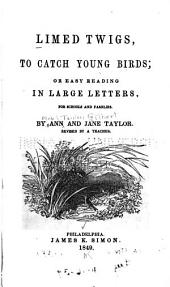 Limed Twigs to Catch Young Birds: Or, Easy Reading in Large Letters, for Schools and Families