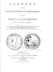 Account of the institution and progress of the Society of the Antiquaries of Scotland