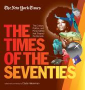New York Times The Times of the Seventies: The Culture, Politics, and Personalities that Shaped the Decade