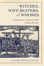 Withces, Wife Beaters, and Whores: Common Law and Common Folk in Early America