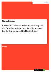 Charles de Secondat Baron de Montesquieu, die Gewaltenteilung und ihre Bedeutung für die Bundesrepublik Deutschland