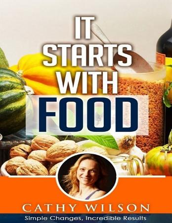 It Starts With Food  Simple Changes Incredible Results PDF
