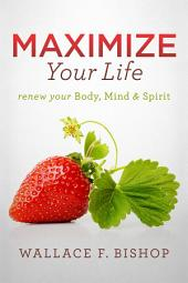 Maximize Your Life: Renew Your Body, Mind & Spirit