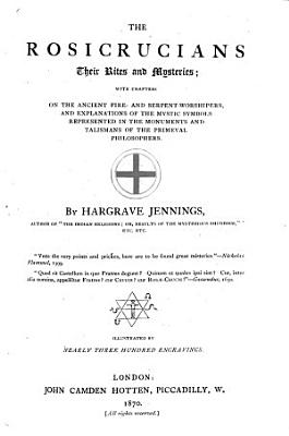 The Rosicrucians, Their Rites and Mysteries; with Chapters on the Ancient Fire and Serpent-Worshippers, Etc