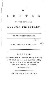 A Letter to the Reverend Doctor Priestley. By an Undergraduate: Volume 4
