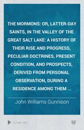 The Mormons: Or, Latter-day Saints, in the Valley of the Great Salt Lake: a History of Their Rise and Progress, Peculiar Doctrines, Present Condition, and Prospects, Derived from Personal Observation, During a Residence Among Them ...