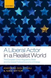 A Liberal Actor in a Realist World: The European Union Regulatory State and the Global Political Economy of Energy