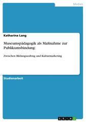 Museumspädagogik als Maßnahme zur Publikumsbindung:: Zwischen Bildungsauftrag und Kulturmarketing