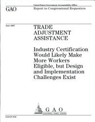 Trade Adjustment Assistance Industry Certification Would Likely Make More Workers Eligible But Design And Implementation Challenges Exist PDF