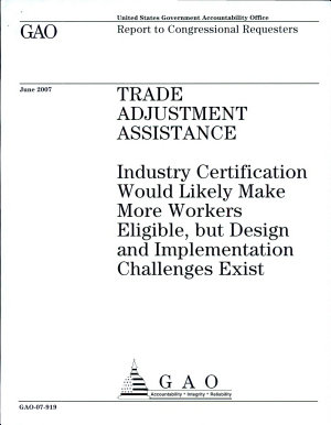 Trade Adjustment Assistance  Industry Certification Would Likely Make More Workers Eligible  but Design and Implementation Challenges Exist