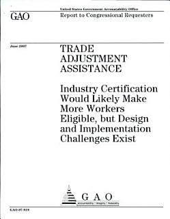 Trade Adjustment Assistance  Industry Certification Would Likely Make More Workers Eligible  but Design and Implementation Challenges Exist Book
