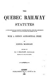 The Quebec Railway Statutes: A Compilation of All Railway Charters Granted, with the Amendments Thereto, Up to and Including the Session of 1883 : with a Copious Alphabetical Index