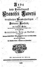 Rede auf die hohe Lobbesingniß Francisci Xaverii des dreyfachen Wunderheiligen und grossen Indianer Apostels, welche an seinem Feste den dritten des Christmonats im Jahre 1756 in der Kirche der Gesellschaft Jesu zu Passau vorgetragen