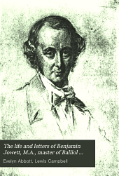 The Life and Letters of Benjamin Jowett, M.A., Master of Balliol College, Oxford: Volume 1