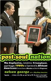 Post-Soul Nation: The Explosive, Contradictory, Triumphant, and Tragic 1980s as Experienced by Afr ican Americans (Previously Known as Blacks and Before That Negroes)