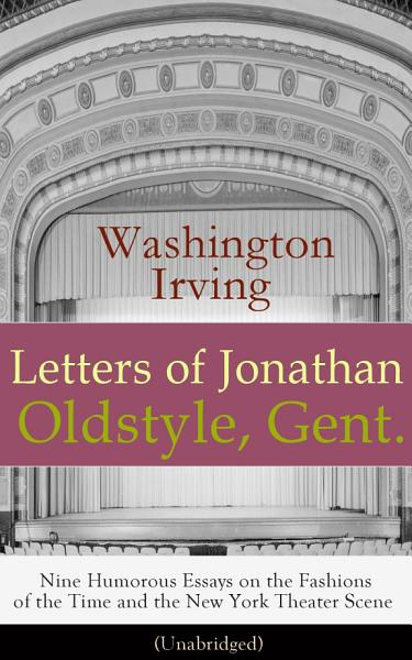 Letters of Jonathan Oldstyle  Gent    Nine Humorous Essays on the Fashions of the Time and the New York Theater Scene  Unabridged