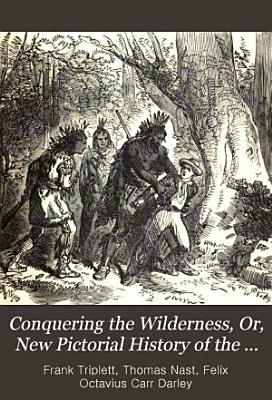 Conquering the Wilderness  Or  New Pictorial History of the Life and Times of the Pioneer Heroes and Heroines of America PDF