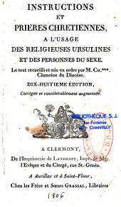 Instructions et Priéres Chrétiennes, à l'usage des Religieuses Ursulines et des Personnes du Sexe: Le tout recueilli et mis en ordre