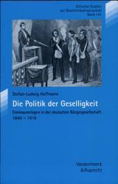 Die Politik der Geselligkeit: Freimaurerlogen in der deutschen Bürgergesellschaft, 1840-1918