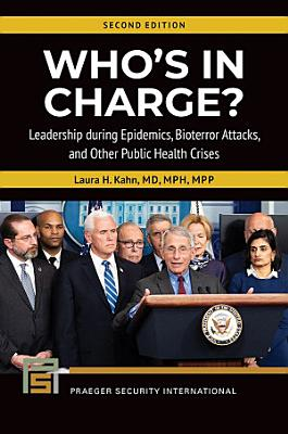 Who s In Charge  Leadership during Epidemics  Bioterror Attacks  and Other Public Health Crises  2nd Edition