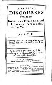 Practical Discourses On All the Parts and Offices Of The Liturgy Of The Church of England: Wherein are Laid Open the Harmony, Excellency, and Usefulness of Its Composure. In Four Volumes. Useful for All Families. Practical Discourses Upon All the Collects, Epistles, and Gospels, to be us'd thro-out the Year : Beginning with Ascension-Day, and ending with the Last Sunday after Trinity, Volume 4, Issue 2