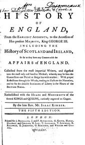 The History of England, from the Earliest Accounts, to the Accession of His Present Majesty King George III.: Including the History of Scotland and Ireland, So Far as They Have Any Concern with the Affairs of England ... Embellished with the Heads and Monuments of the Several Kings and Queens, Curiously Engraved on Copper