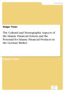 The Cultural and Demographic Aspects of the Islamic Financial System and the Potential for Islamic Financial Products in the German Market