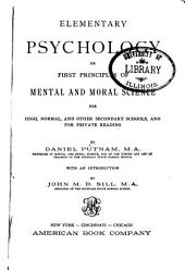 Elementary Psychology: Or, First Principles of Mental and Moral Science for High, Normal and Other Secondary Schools and for Private Reading