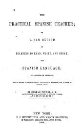 The Practical Spanish Teacher; Or a New Method of Learning to Read, Write, and Speak the Spanish Language, in a Series of Lessons