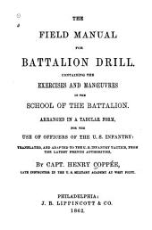 The Field Manual for Battalion Drill: Containing the Exercises and Manœuvres in the School of the Battalion. Arranged in a Tabular Form, for the Use of Officers of the U.S. Infantry