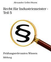 Recht für Industriemeister - Teil 5: Prüfungsrelevantes Wissen