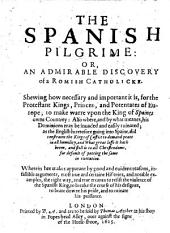 A Treatise Parænetical. The Spanish Pilgrime: or, an admirable discovery of a Romish Catholicke. Shewing how necessary and important it is, for the Protestant Kings, Princes, and Potentates of Europe; to make warre upon the King of Spaine's owne Countrey, etc. Translated from the Spanish original into French&augmented by I. D. Dralymont