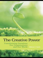 The Creative Power: Transforming Ourselves, Our Organizations, and Our World