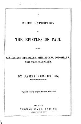 A Brief Exposition of the Epistles of Paul to the Galatians  Ephesians  Philippians  Colossians and Thessalonians  By James Ferguson     Reprinted from the Original Edition  1656 1674   With the Text