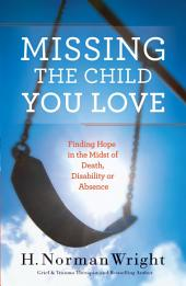 Missing the Child You Love: Finding Hope in the Midst of Death, Disability or Absence