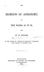 The Elements of Astronomy, Or, The World as it Is, and as it Appears