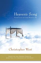 Heaven's Song: Sexual Love As It Was Meant to Be: Based on the Hidden Talks of John Paul II's Theology of the Body