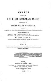 Annals of Some of the British Norman Isles Constituting the Bailiwick of Guernsey: As Collected from Private Manuscripts, Public Documents and Former Historians, Volume 1
